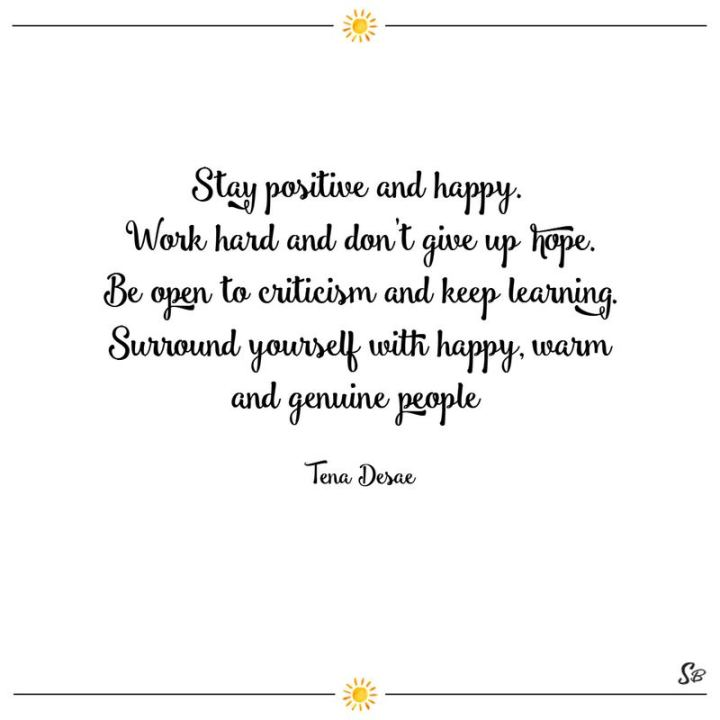 "41 Positive Quotes - ""Stay positive and happy. Work hard and don't give up hope. Be open to criticism and keep learning. Surround yourself with happy, warm and genuine people."" - Tena Desae"