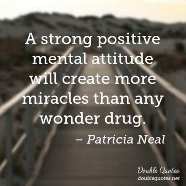 "41 Positive Quotes - ""A strong positive mental attitude will create more miracles than any wonder drug."" - Patricia Neal"