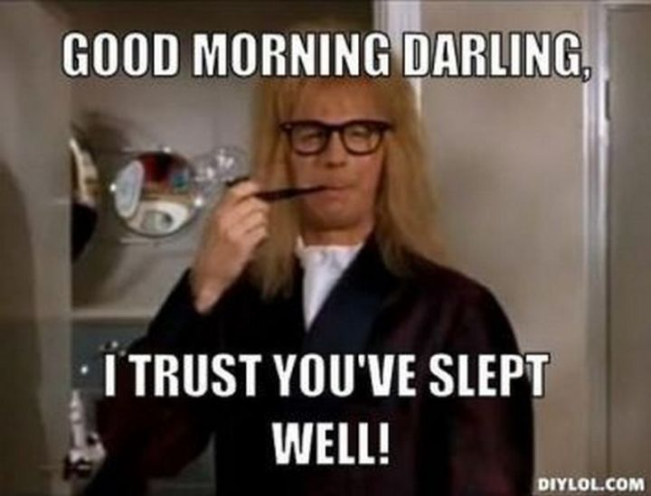 "101 Funny Good Morning Memes - ""Good morning darling, I trust you've slept well!"""
