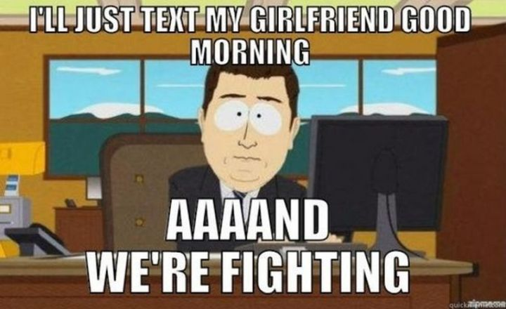 "101 Funny Good Morning Memes - ""I'll just text my girlfriend good morning...aaaand we're fighting."""