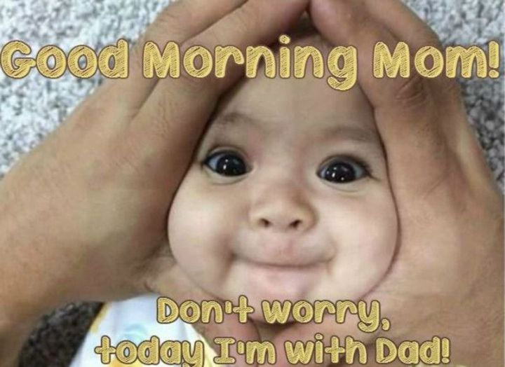 "101 Funny Good Morning Memes - ""Good morning mom! Don't worry, today I'm with dad!"""