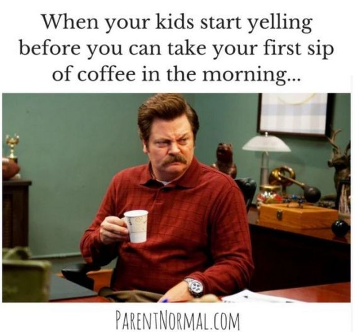 "101 Funny Good Morning Memes - ""When your kids start yelling before you can take your first sip of coffee in the morning..."""