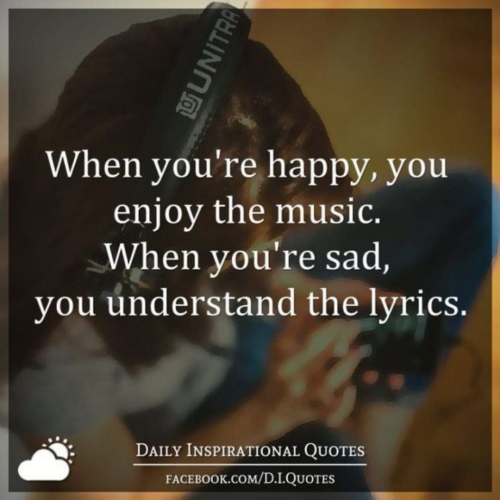"61 Life Quotes with Beautiful Images - ""When you're happy, you enjoy the music. When you're sad, you understand the lyrics."""