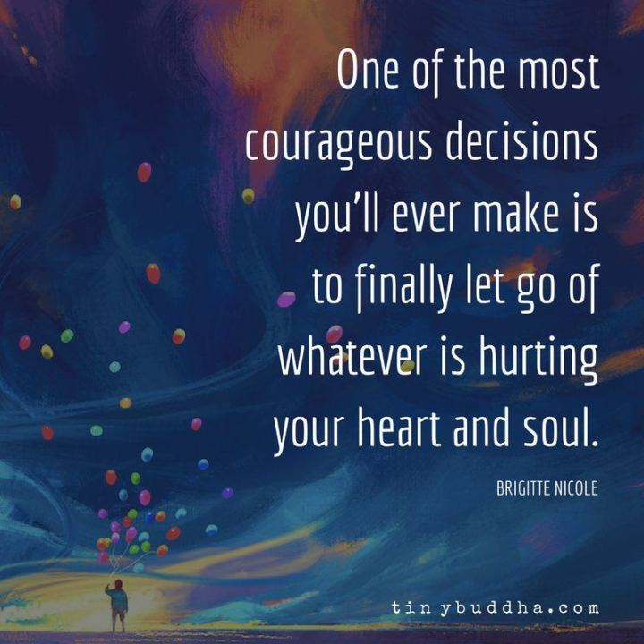 "61 Life Quotes with Beautiful Images - ""One of the most courageous decisions you'll ever make is to finally let go of whatever is hurting your heart and soul."" - Brigitte Nicole"