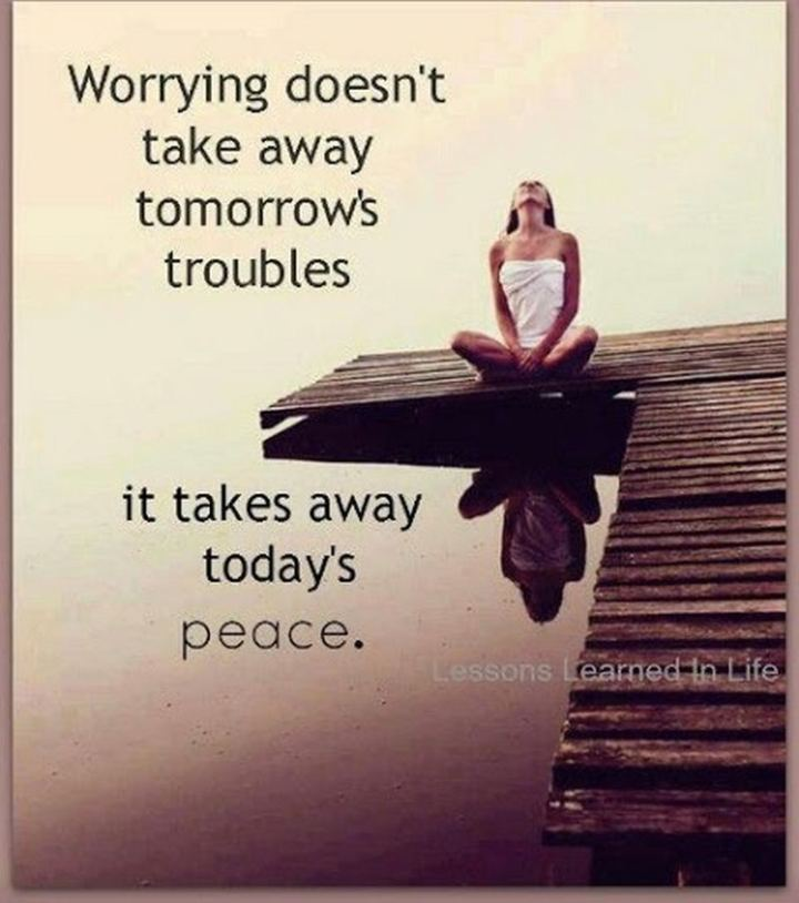 "61 Life Quotes with Beautiful Images - ""Worrying doesn't take away tomorrow's troubles, it takes away today's peace."""