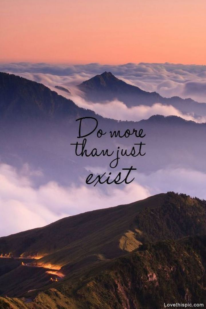 "61 Life Quotes with Beautiful Images - ""Do more than just exist."""