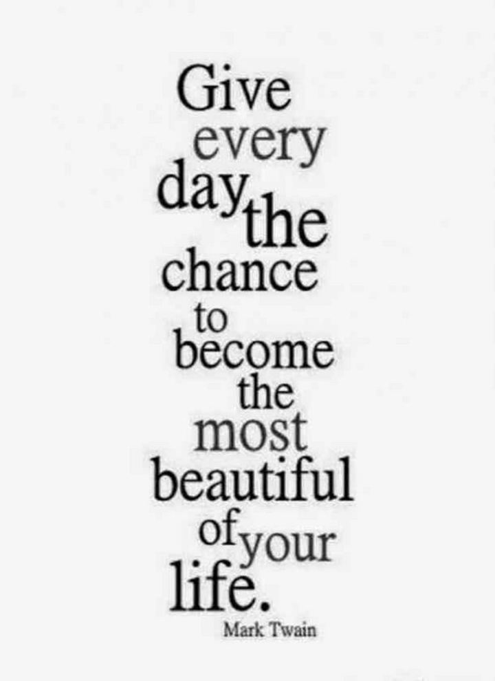 """59 Positive Memes - """"Give every day the chance to become the most beautiful of your life."""" - Mark Twain"""