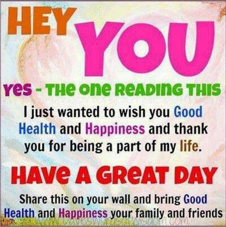 """59 Positive Memes - """"Hey, you. Yes - The one reading this. I just wanted to wish you good health and happiness and thank you for being a part of my life. Have a great day. Share this on your wall and bring good health and happiness to your family and friends."""""""