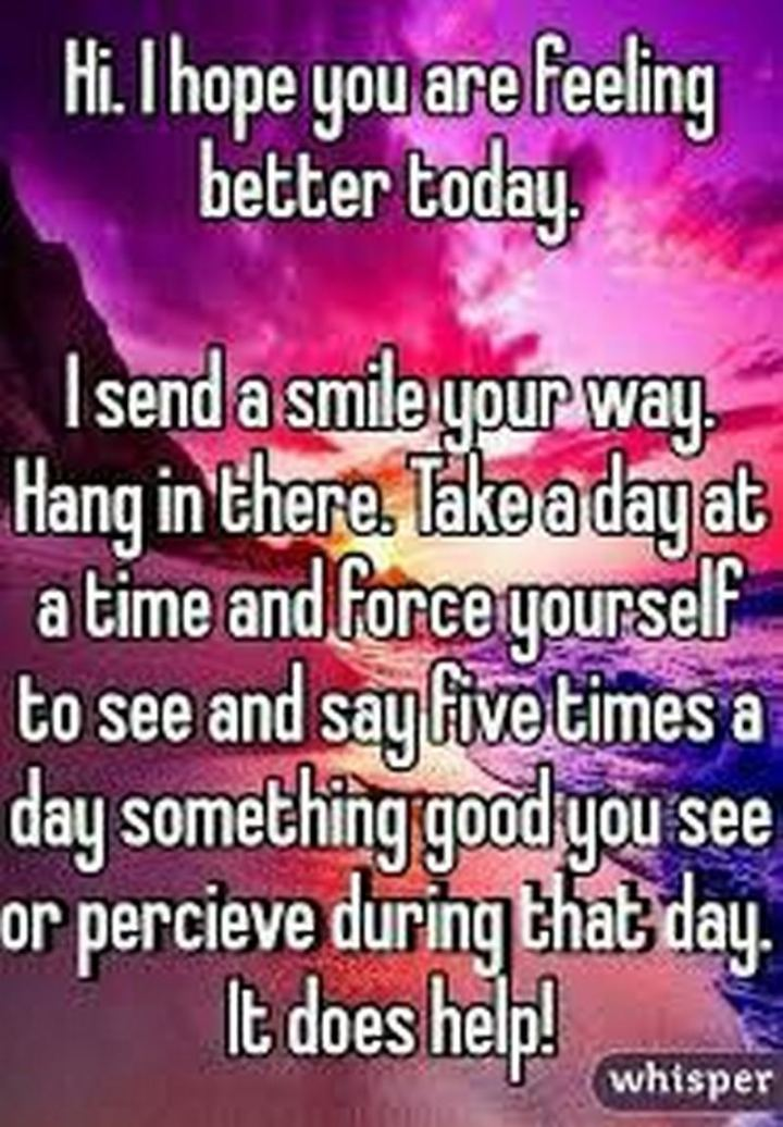 """59 Positive Memes - """"Hi. I hope you are feeling better today. I send a smile your way. Hang in there. Take a day at a time and force yourself to see and say five times a day something good you see or perceive during that day. It does help!"""""""