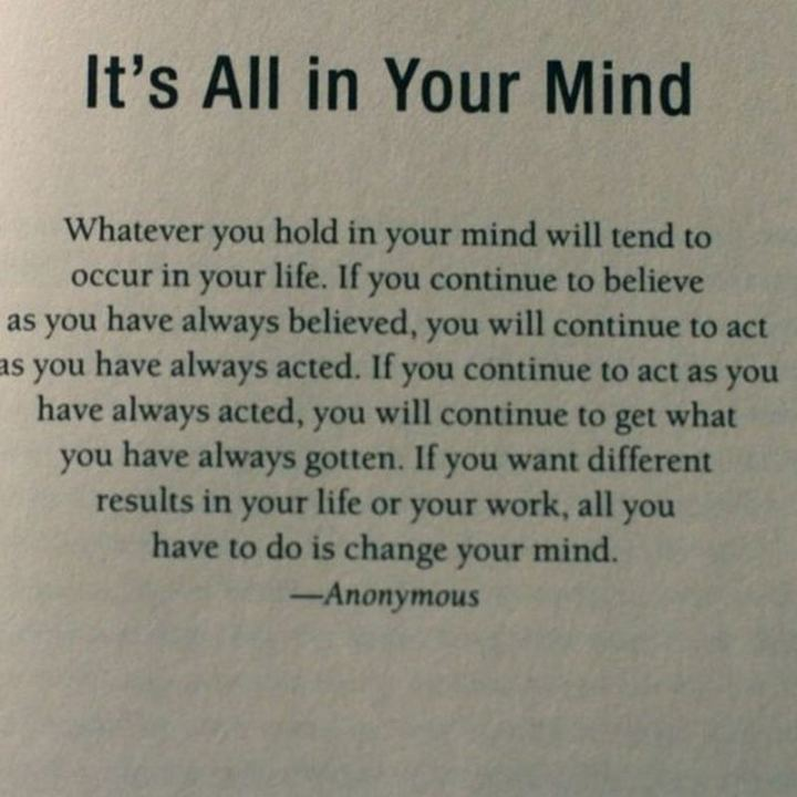 """59 Positive Memes - """"It's all in your mind. Whatever you hold in your mind will tend to occur in your life. If you continue to believe as you have always believed, you will continue to act as you have always acted, you will continue to get what you have always gotten. If you want different results in your life or your work, all you have to do is change your mind."""" - Anonymous"""