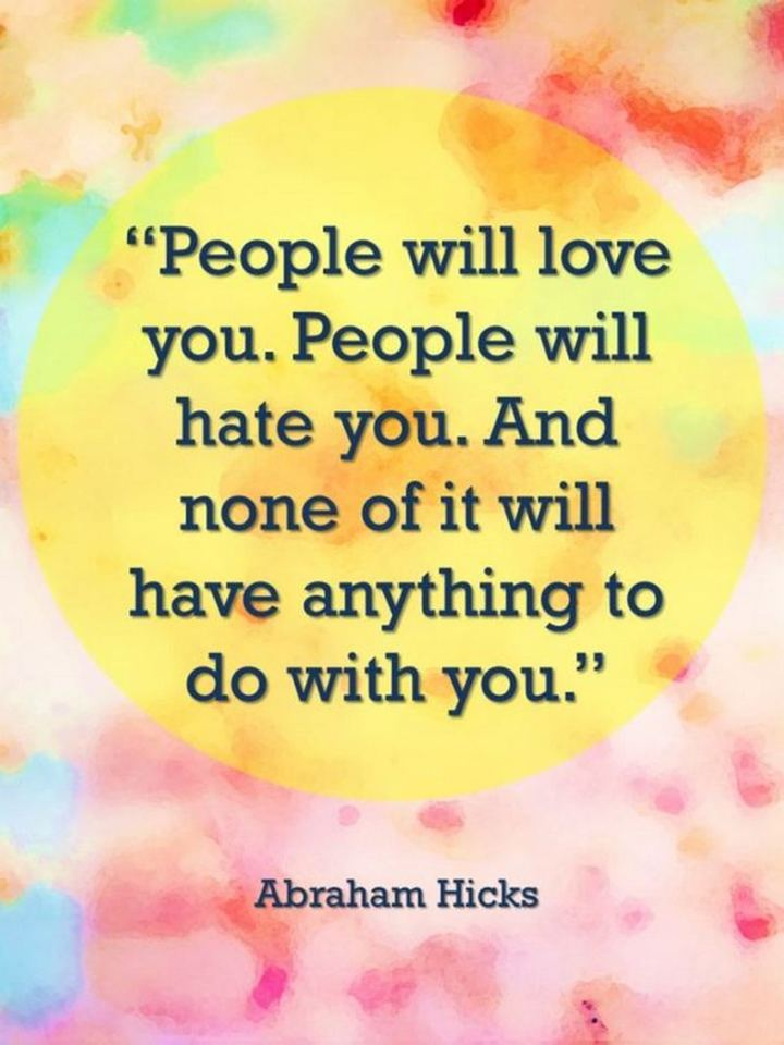 """59 Positive Memes - """"People will love you. People will hate you. And none of it will have anything to do with you."""" - Abraham Hicks"""