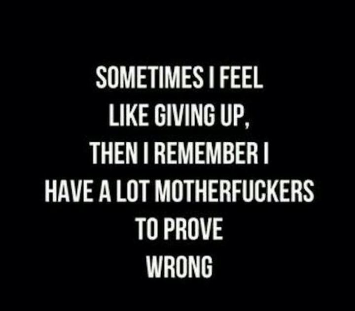 """59 Positive Memes - """"Sometimes I feel like giving up, then I remember I have a lot of [censored] to prove wrong."""""""