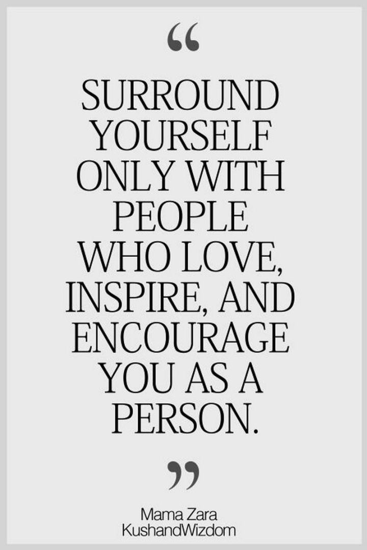 """59 Positive Memes - """"Surround yourself only with people who love, inspire, and encourage you as a person."""" - Mama Zara"""