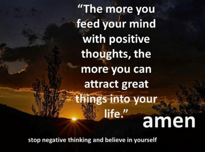 """59 Positive Memes - """"The more you feed your mind with positive thoughts, the more you can attract great things into your life. Amen. Stop negative thinking and believe in yourself."""""""