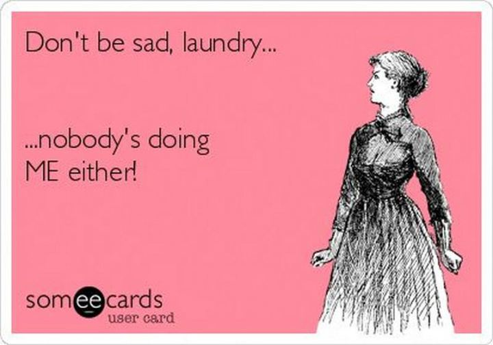 "69 Sexy Adult Memes - ""Don't be sad, laundry...nobody's doing me either!"""