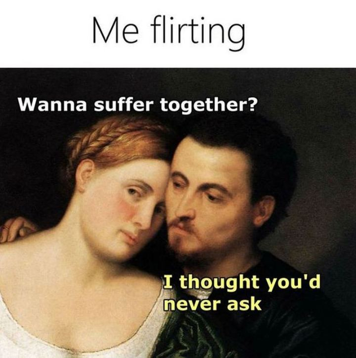 "69 Sexy Adult Memes - ""Me flirting: Wanna suffer together? I thought you'd never ask."""