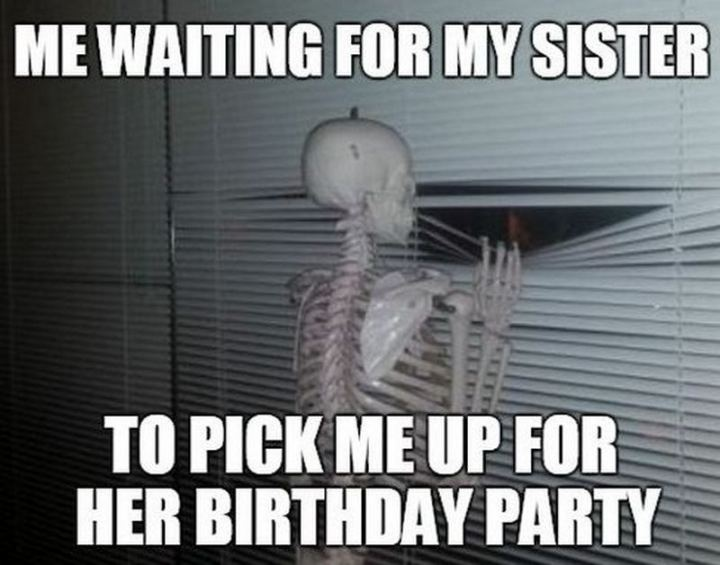 "91 Sister Birthday Memes - ""Me waiting for my sister to pick me up for her birthday party."""
