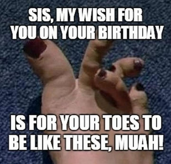 "91 Sister Birthday Memes - ""Sis, my wish for you on your birthday is for your toes to be like these, muah!"""