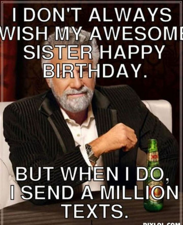 "91 Sister Birthday Memes - ""I don't always wish my awesome sister a happy birthday. But when I do, I send a million texts."""