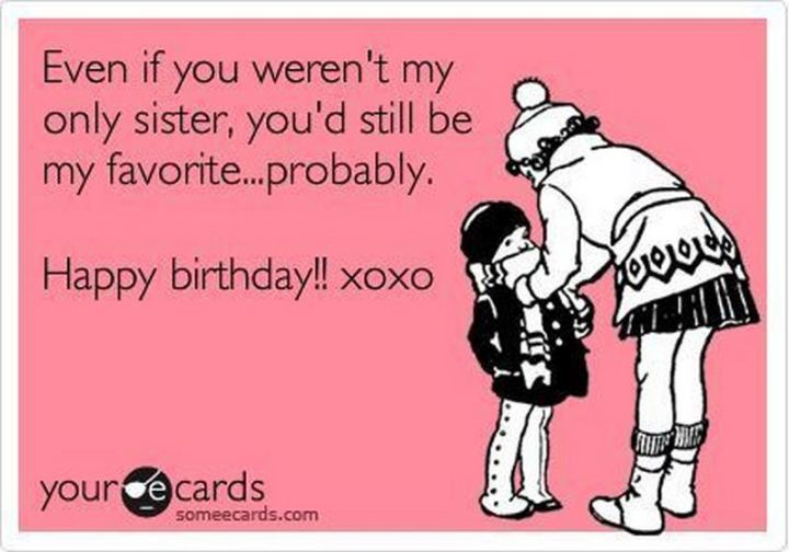 "91 Sister Birthday Memes - ""Even if you weren't my only sister, you'd still be my favorite...probably. Happy birthday!! xoxo"""