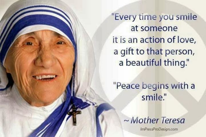 "55 Smile Quotes - ""Every time you smile at someone, it is an action of love, a gift to that person, a beautiful thing. Peace begins with a smile."" - Mother Teresa"