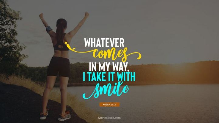 "55 Smile Quotes - ""Whatever comes in my way, I take it with smile."" - Kubra Sait"