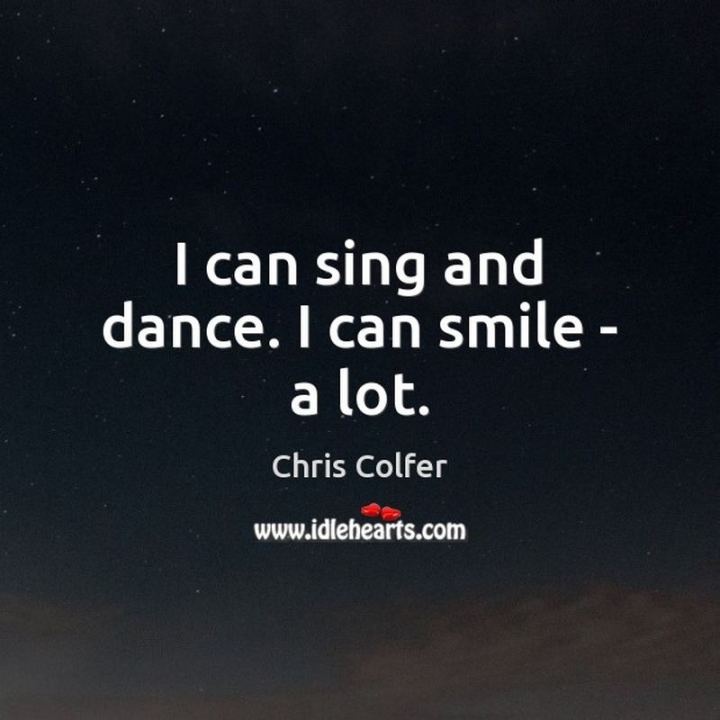 "55 Smile Quotes - ""I can sing and dance. I can smile – a lot."" - Chris Colfer"