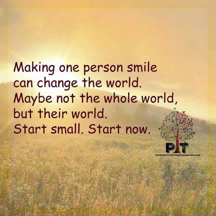 "55 Smile Quotes - ""Making one person smile can change the world. Maybe not the whole world but their world. Start small. Start now."" - Unknown"