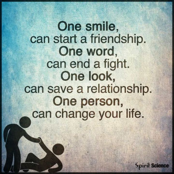 "55 Smile Quotes - ""One smile can start a friendship. One word can end a fight. One person can change your life."" - Unknown"