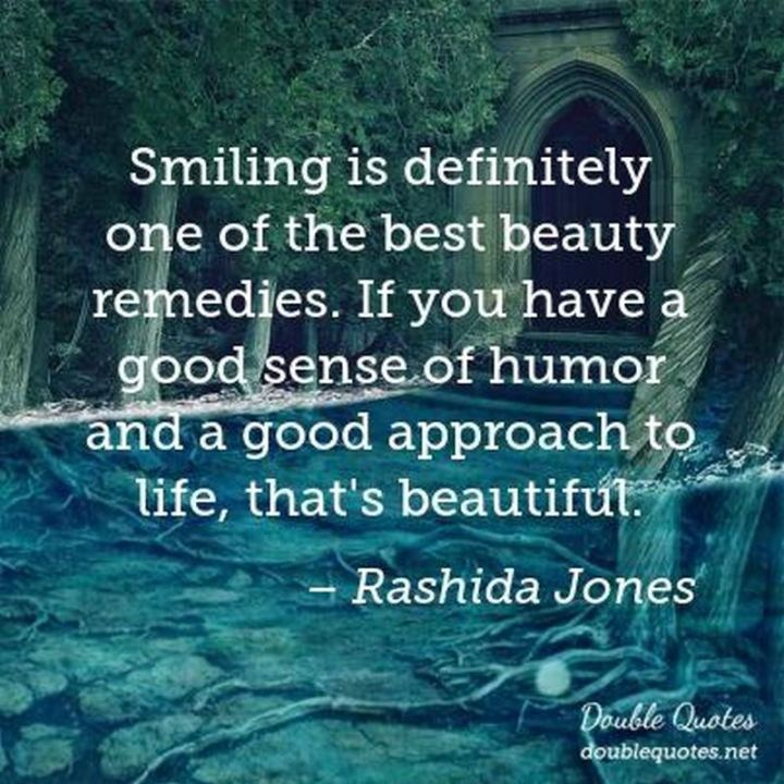 "55 Smile Quotes - ""Smiling is definitely one of the best beauty remedies. If you have a good sense of humor and a good approach to life, that's beautiful."" - Rashida Jones"