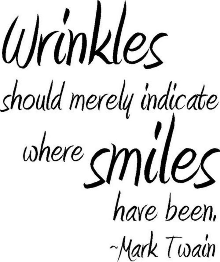 "55 Smile Quotes - ""Wrinkles should merely indicate where smiles have been."" - Mark Twain"