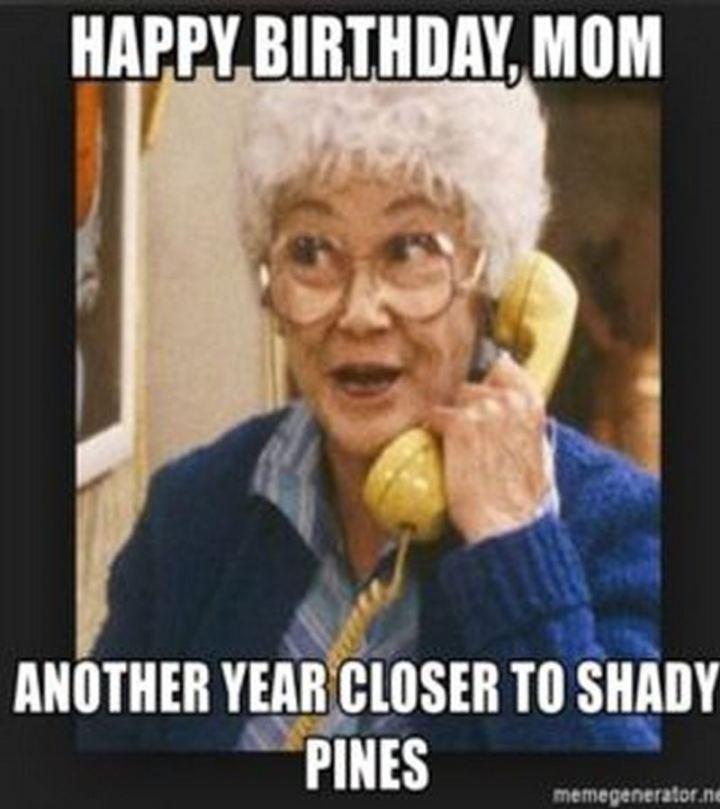 "101 Happy Birthday Mom Memes - ""Happy birthday, mom. Another year closer to shady pines."""