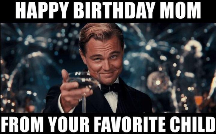 "101 Happy Birthday Mom Memes - ""Happy birthday mom from your favorite child."""