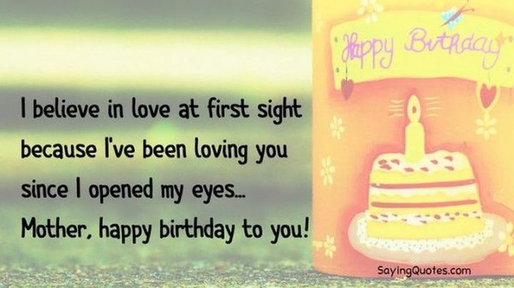 """101 Happy Birthday Mom Memes - """"I believe in love at first sight because I've been loving you since I opened my eyes...Mother, happy birthday to you!"""""""