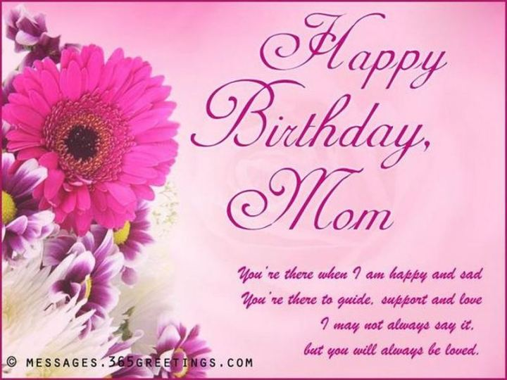 """101 Happy Birthday Mom Memes - """"Happy birthday, mom. You're there when I am happy and sad. You're there to guide, support and love. I may not always say it, but you will always be loved."""""""