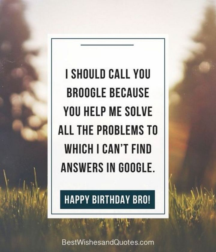 "71 Happy Birthday Brother Memes - ""I should call you Broogle because you help me solve all the problems to which I can't find answers on Google. Happy birthday, bro!"""