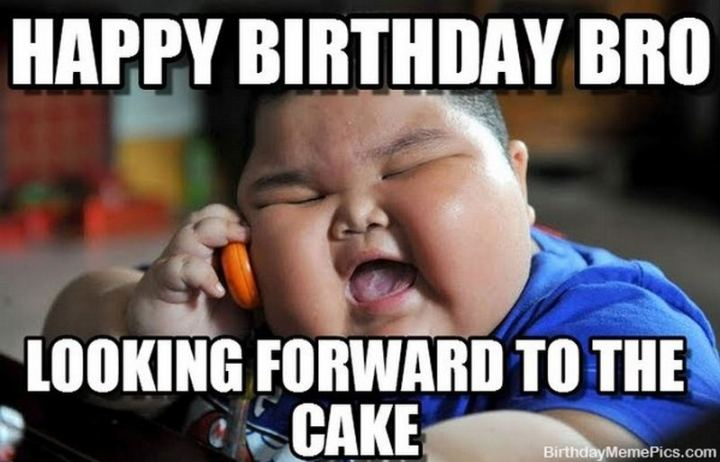 "71 Happy Birthday Brother Memes - ""Happy birthday bro, looking forward to the cake."""