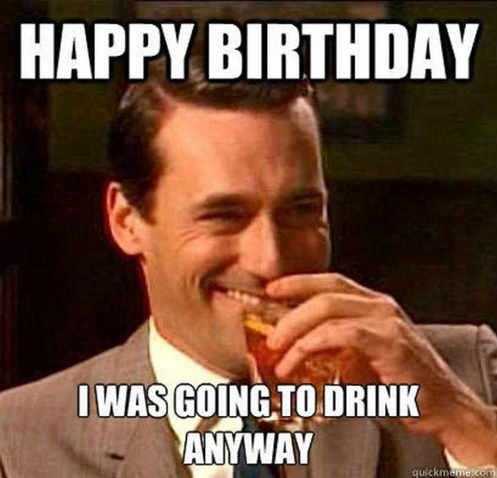 "71 Happy Birthday Brother Memes - ""Happy birthday. I was going to drink anyway."""
