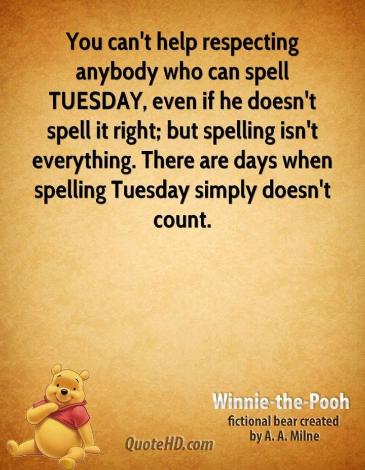 "55 Tuesday Quotes - ""You can't help respecting anybody who can spell TUESDAY, even if he doesn't spell it right; but spelling isn't everything. There are days when spelling Tuesday simply doesn't count."" - A. A. Milne"