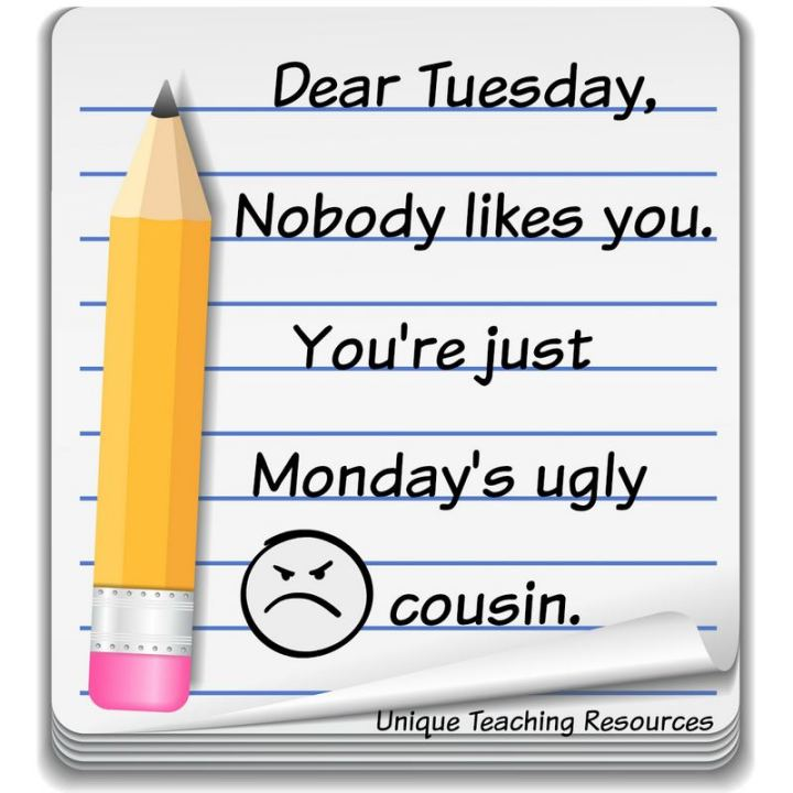 "55 Tuesday Quotes - ""Dear Tuesday, Nobody likes you. You're just Monday's ugly cousin."" - Unknown"