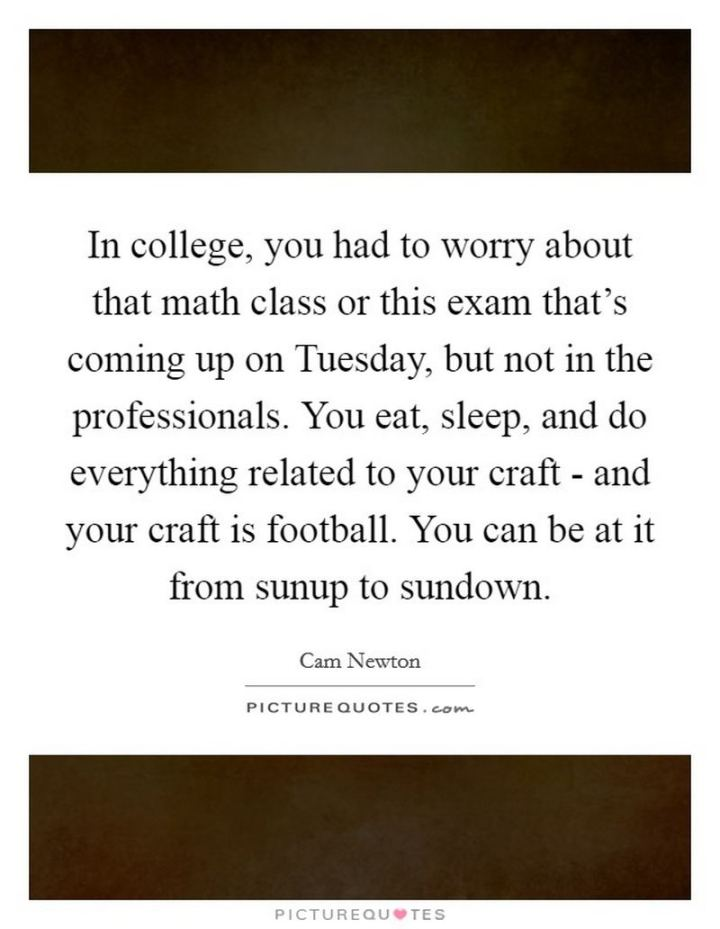 "55 Tuesday Quotes - ""In college, you had to worry about that math class or this exam that's coming up on Tuesday, but not in the professionals. You eat, sleep, and do everything related to your craft - and your craft is football. You can be at it from sunup to sundown."" - Cam Newton"