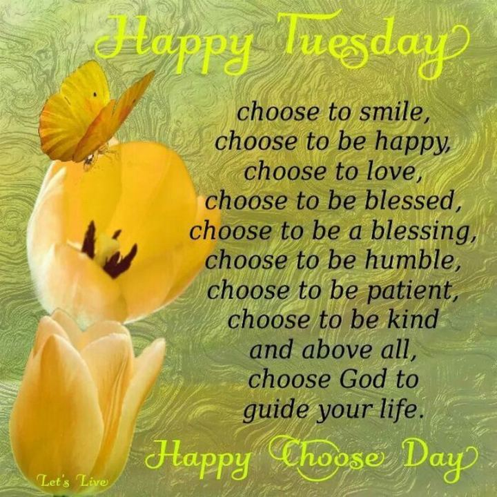 "55 Tuesday Quotes - ""Happy Tuesday! And since it's Choose Day: Choose to smile, choose to be happy, choose to love, choose to bless, choose to be a blessing, choose to be humble, choose to be patient, choose to be kind and above all, choose God to guide your life."" - Unknown"