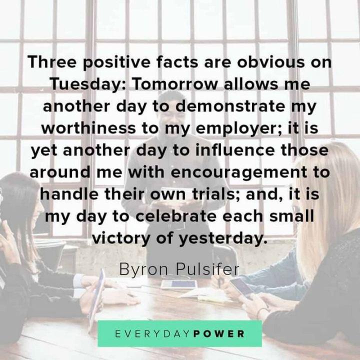 "55 Tuesday Quotes - ""Three positive facts are obvious on Tuesday: Tomorrow allows me another day to demonstrate my worthiness to my employer; it is yet another day to influence those around me with encouragement to handle their own trials; and, it is my day to celebrate each small victory of yesterday."" - Byron Pulsifer"