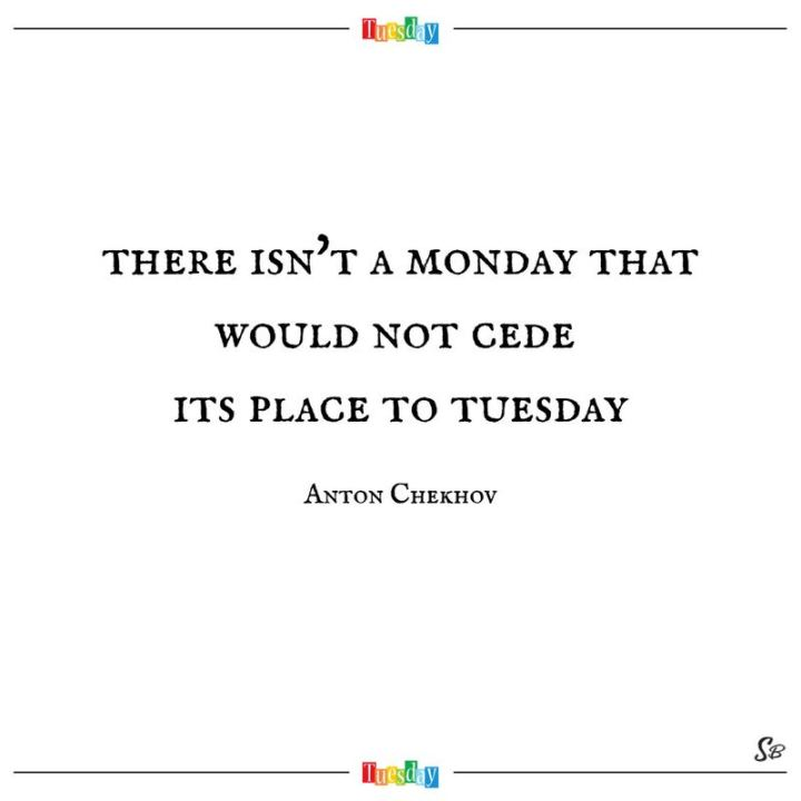 "55 Tuesday Quotes - ""There isn't a Monday that would not cede its place to Tuesday."" - Anton Chekhov"