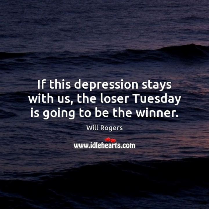 "55 Tuesday Quotes - ""If this depression stays with us, the loser Tuesday is going to be the winner."" - Will Rogers"