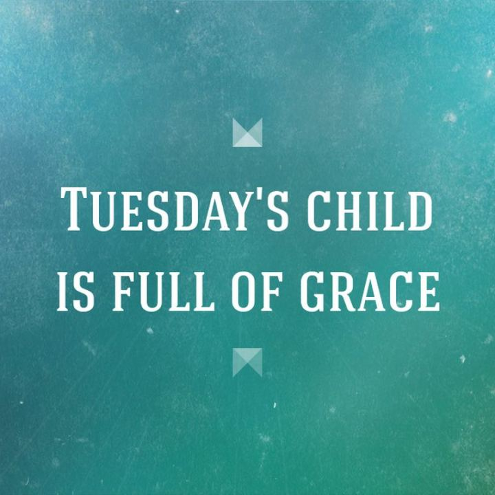 "55 Tuesday Quotes - ""Tuesday's child is full of grace."" - Unknown"