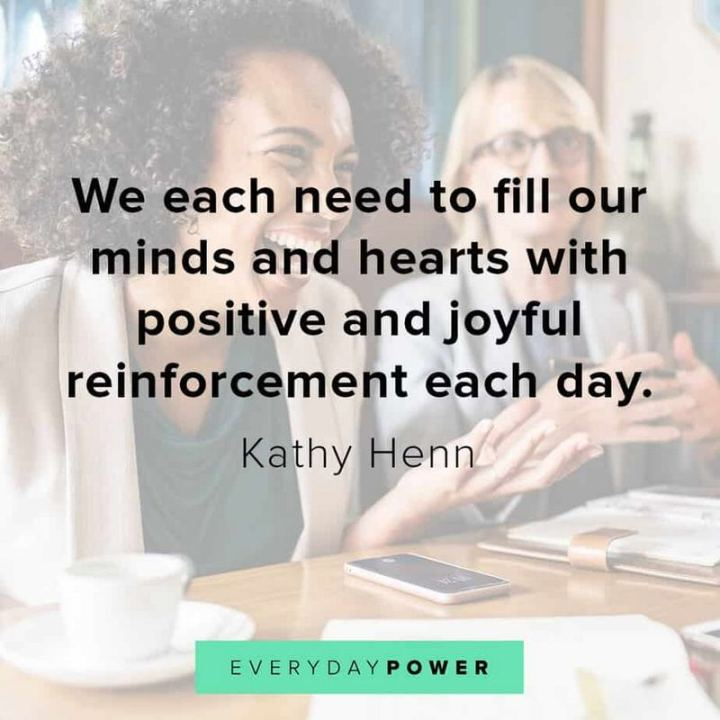 "55 Tuesday Quotes - ""We each need to fill our minds and hearts with positive and joyful reinforcement each day."" - Kathy Henn"