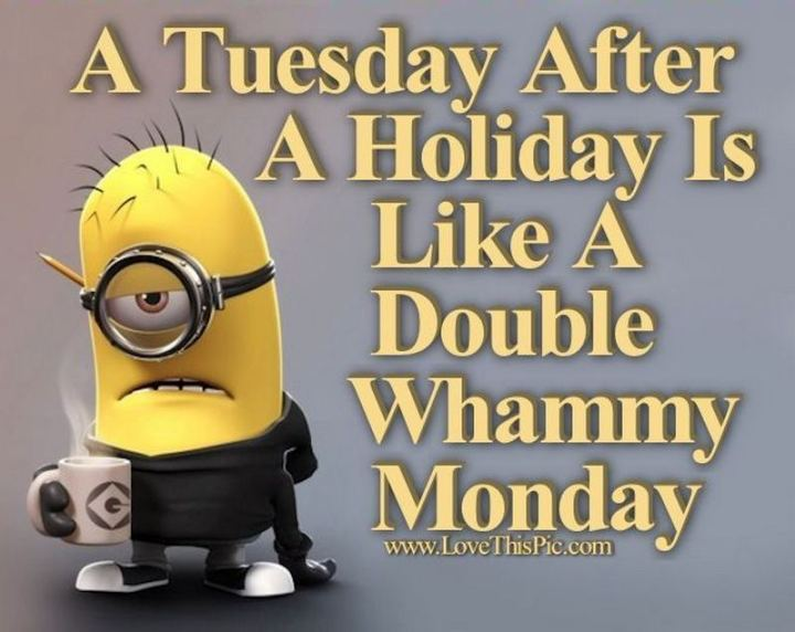 "55 Tuesday Quotes - ""A Tuesday after a three day weekend is like a double-whammy Monday!"" - Unknown"