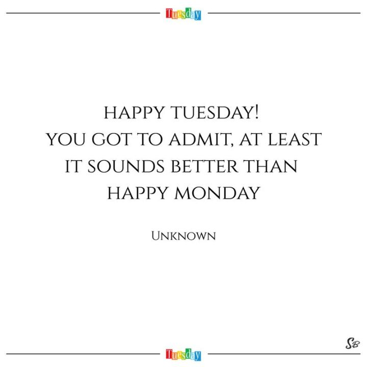 "55 Tuesday Quotes - ""Happy Tuesday! You got to admit, at least it sounds better than happy Monday."" - Anonymous"