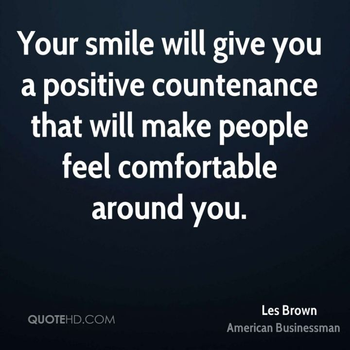 "55 Tuesday Quotes - ""Your smile will give you a positive countenance that will make people feel comfortable around you."" - Les Brown"